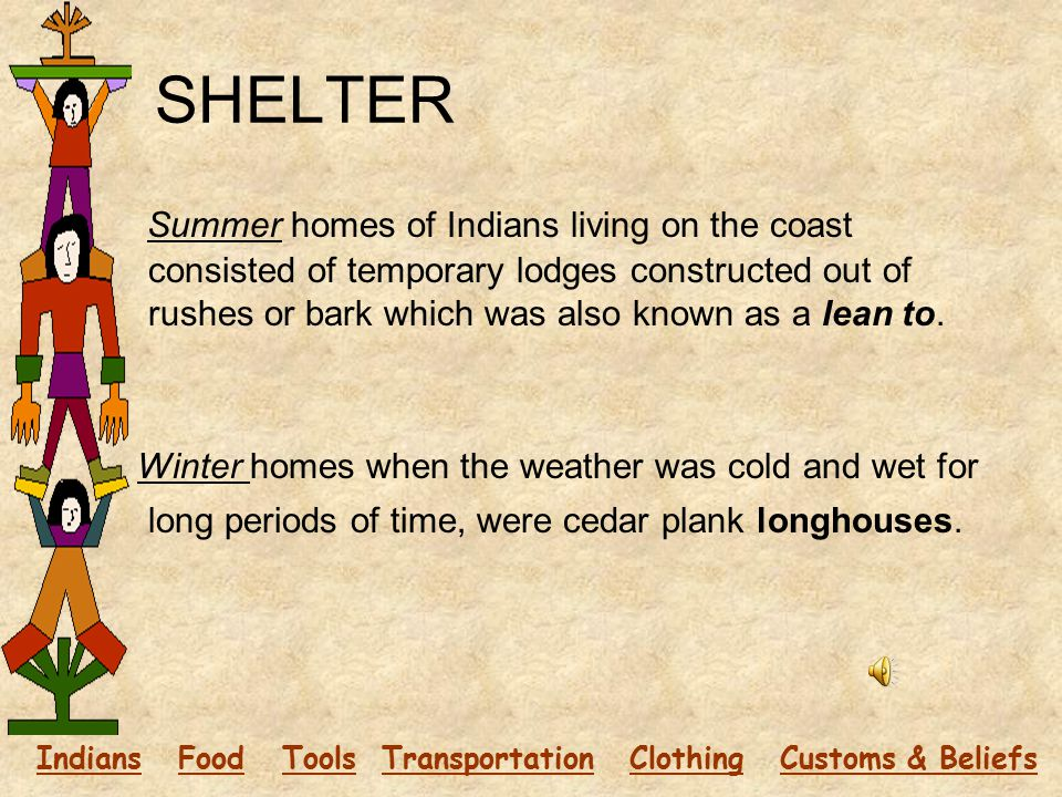 SHELTER Summer homes of Indians living on the coast consisted of temporary lodges constructed out of rushes or bark which was also known as a lean to.