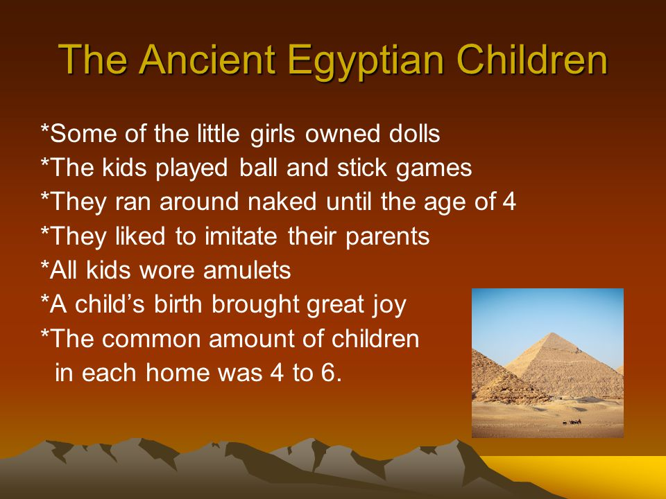 The Ancient Egyptian Children *Some of the little girls owned dolls *The kids played ball and stick games *They ran around naked until the age of 4 *They liked to imitate their parents *All kids wore amulets *A child's birth brought great joy *The common amount of children in each home was 4 to 6.