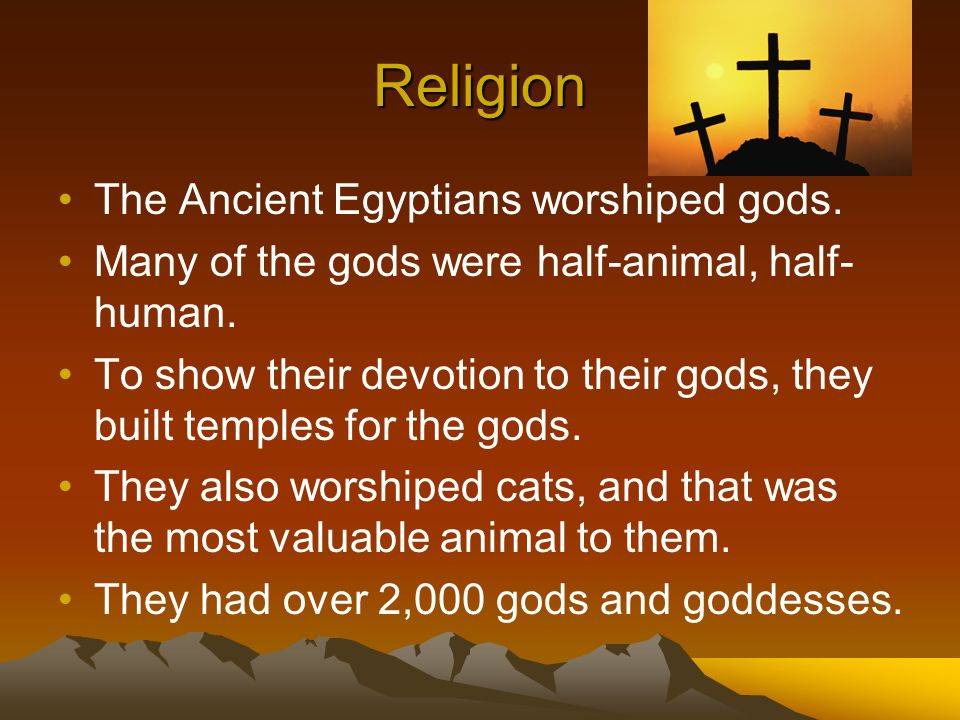 Religion The Ancient Egyptians worshiped gods. Many of the gods were half-animal, half- human. To show their devotion to their gods, they built temple
