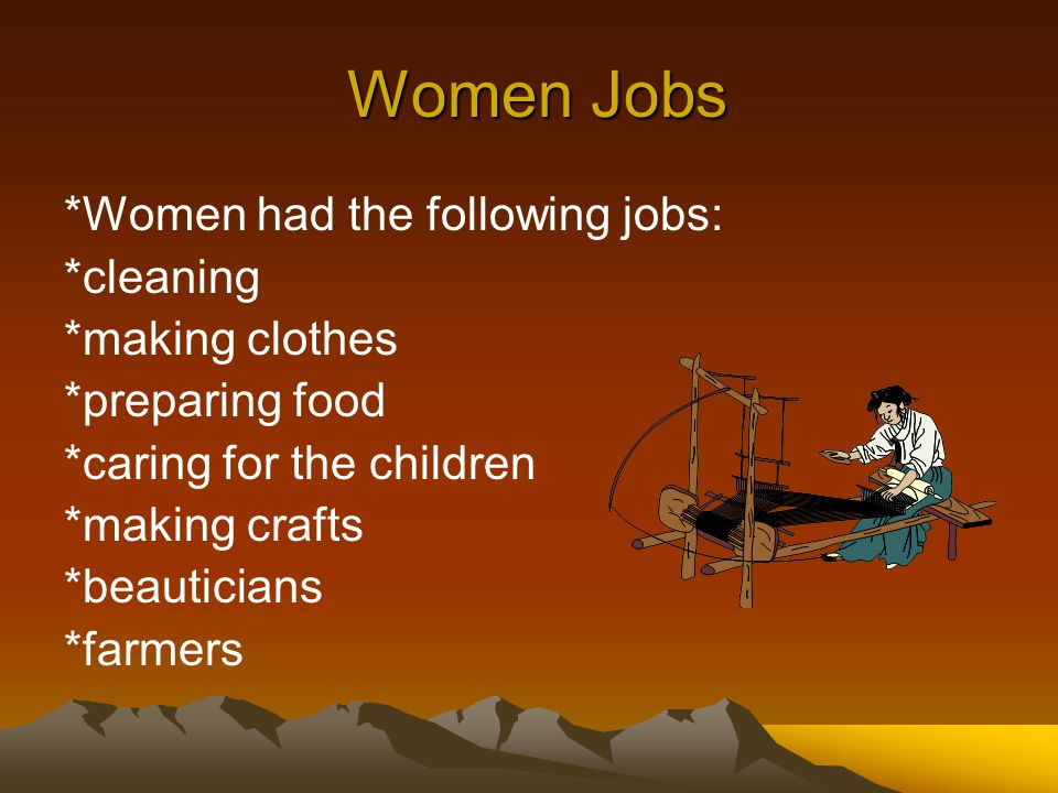 Women Jobs Women Jobs *Women had the following jobs: *cleaning *making clothes *preparing food *caring for the children *making crafts *beauticians *farmers