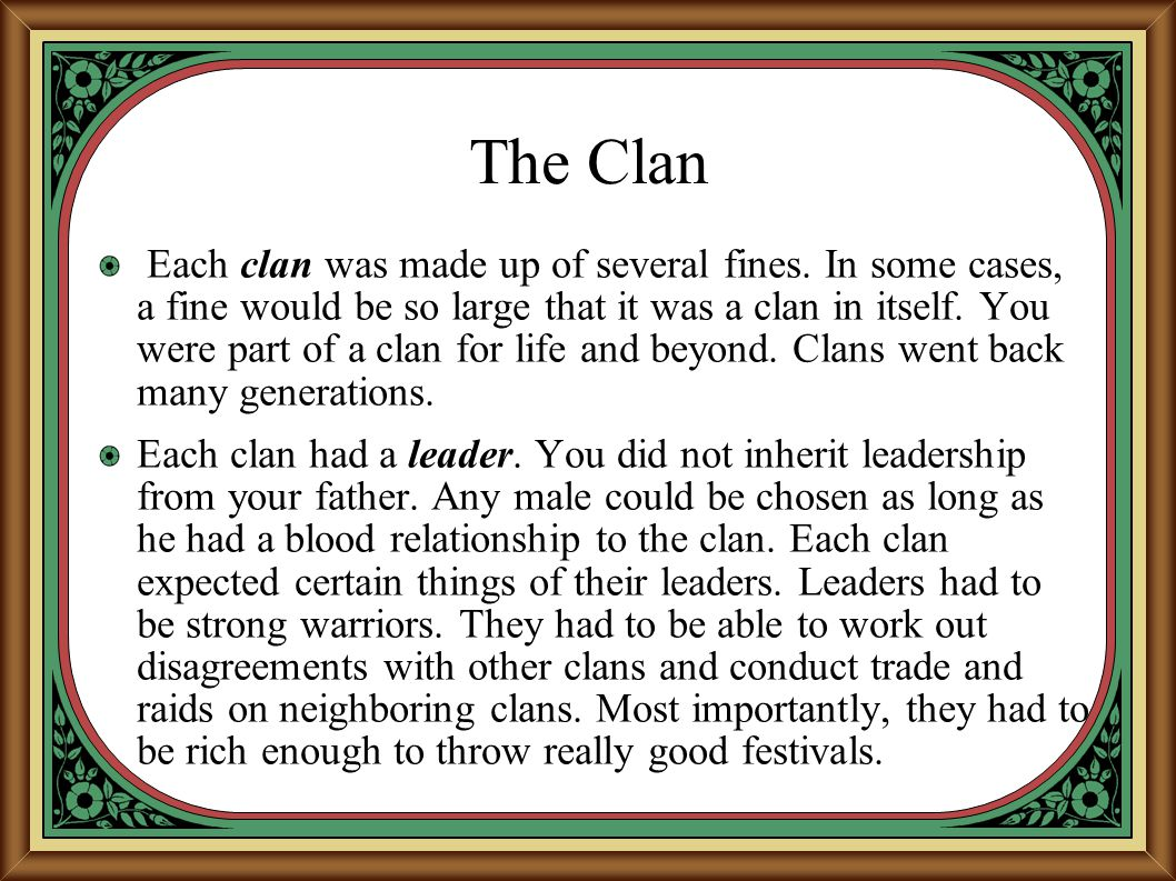 The Clan Each clan was made up of several fines. In some cases, a fine would be so large that it was a clan in itself. You were part of a clan for lif