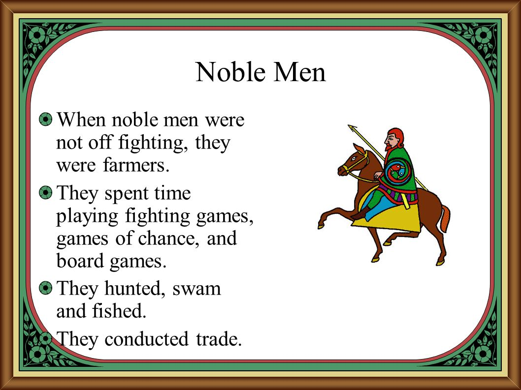 Noble Men When noble men were not off fighting, they were farmers. They spent time playing fighting games, games of chance, and board games. They hunt