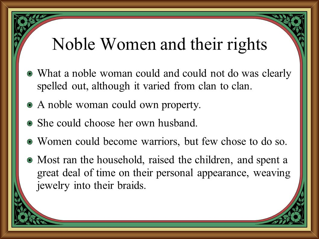 Noble Women and their rights What a noble woman could and could not do was clearly spelled out, although it varied from clan to clan. A noble woman co