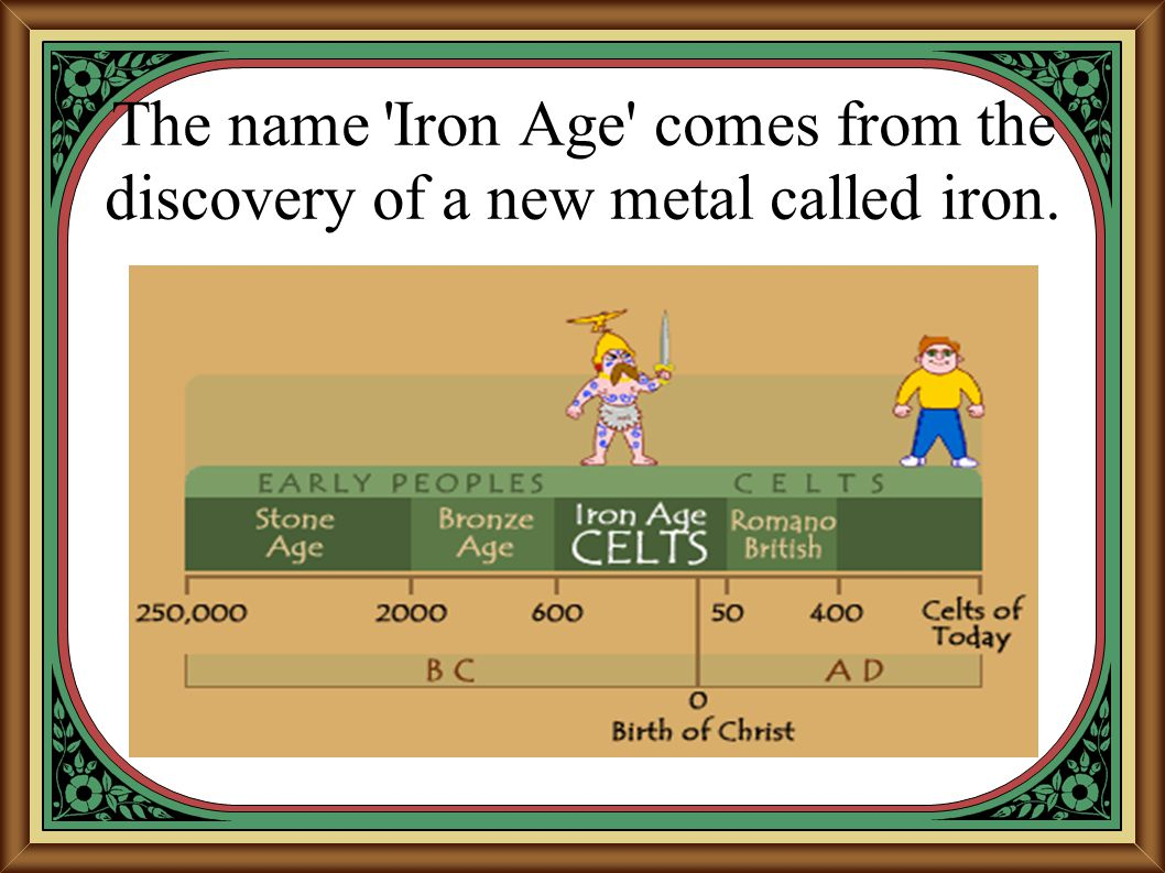 The name 'Iron Age' comes from the discovery of a new metal called iron.