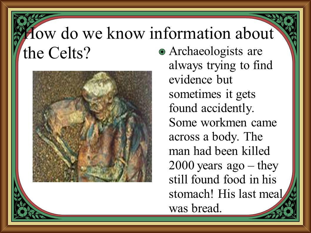 How do we know information about the Celts? Archaeologists are always trying to find evidence but sometimes it gets found accidently. Some workmen cam