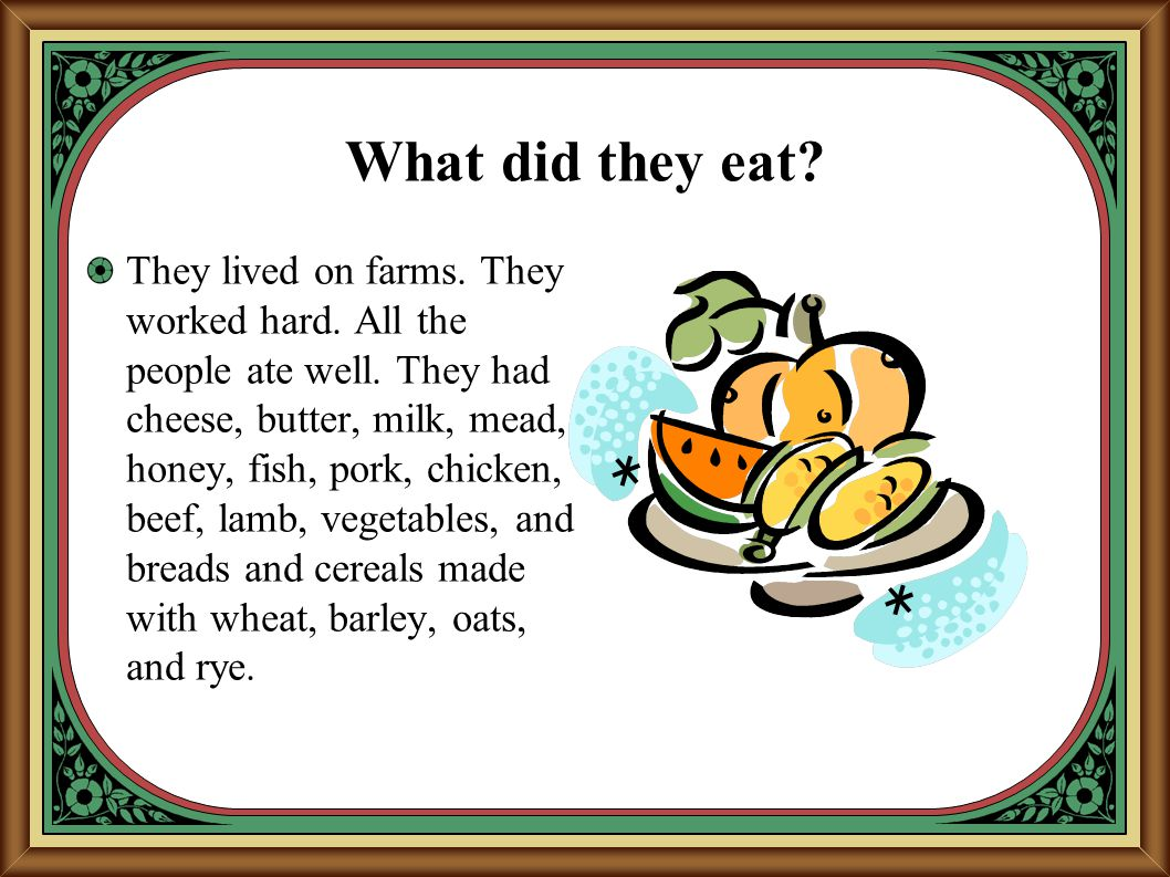 What did they eat? They lived on farms. They worked hard. All the people ate well. They had cheese, butter, milk, mead, honey, fish, pork, chicken, be