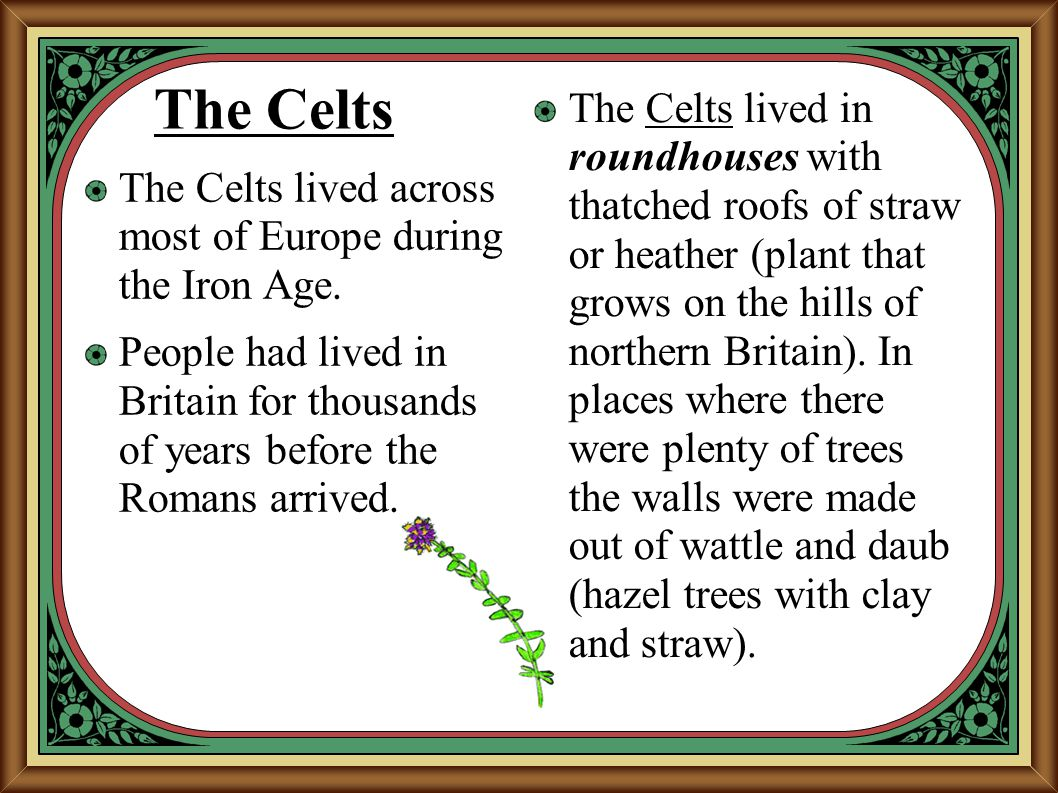 The Celts The Celts lived across most of Europe during the Iron Age. People had lived in Britain for thousands of years before the Romans arrived. The