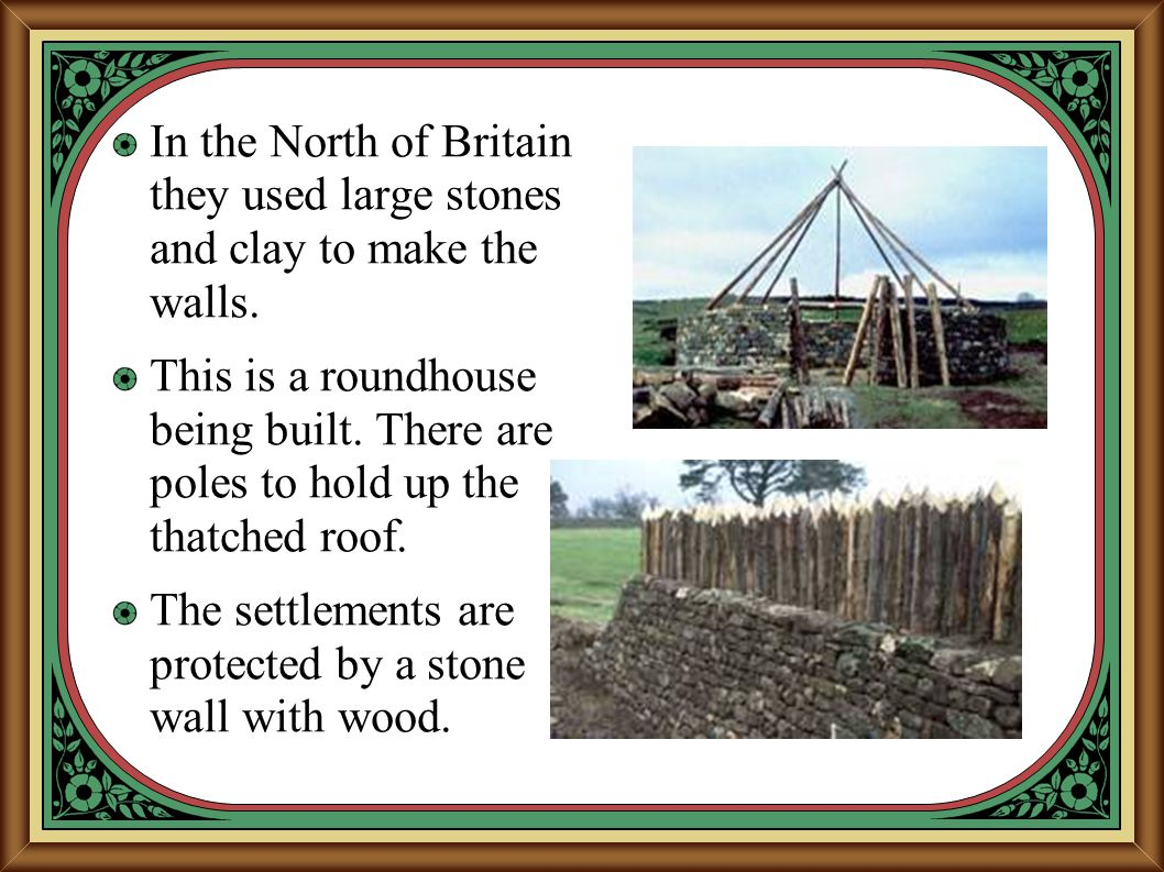 In the North of Britain they used large stones and clay to make the walls. This is a roundhouse being built. There are poles to hold up the thatched r