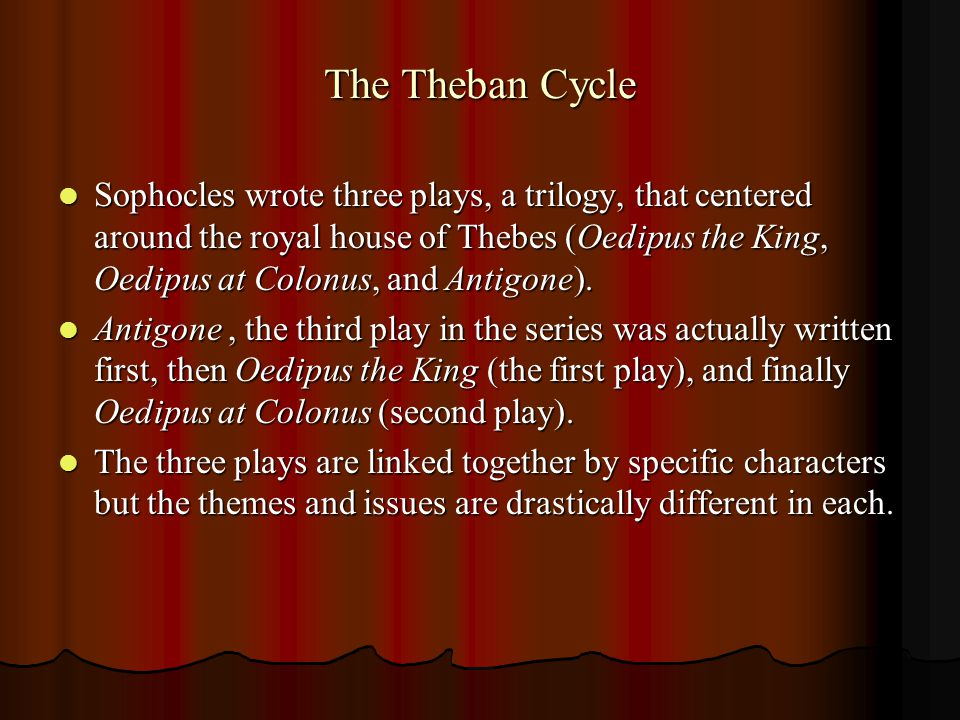The Theban Cycle Sophocles wrote three plays, a trilogy, that centered around the royal house of Thebes (Oedipus the King, Oedipus at Colonus, and Antigone).