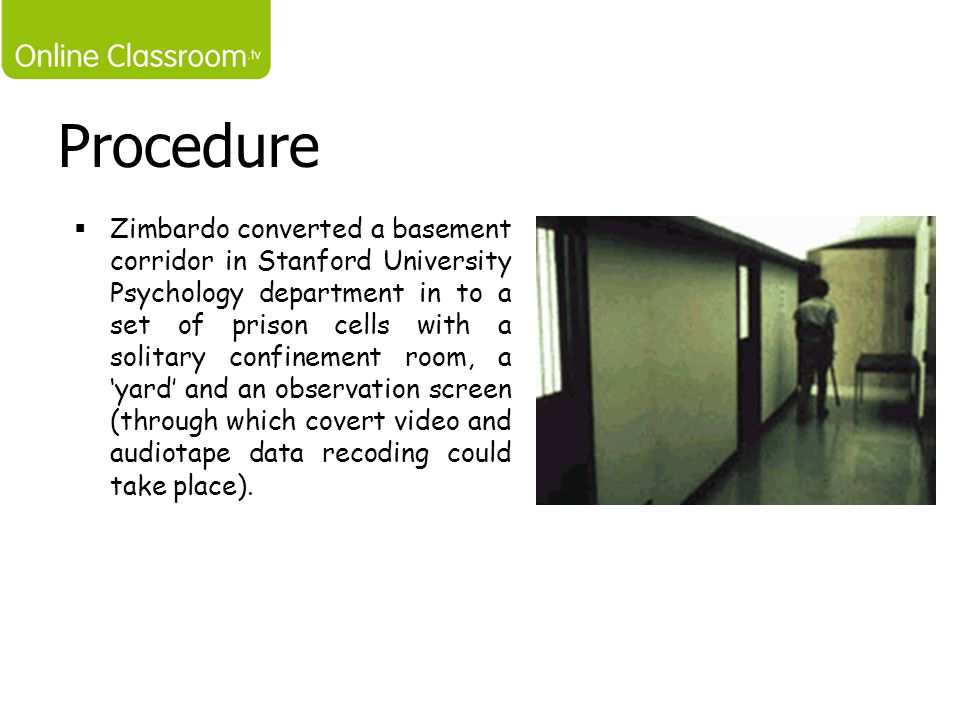 Procedure  Zimbardo converted a basement corridor in Stanford University Psychology department in to a set of prison cells with a solitary confinemen