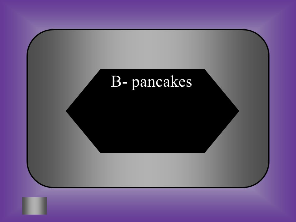 A:B: rabbitspancakes #2- $200 What is another word for flapjacks.