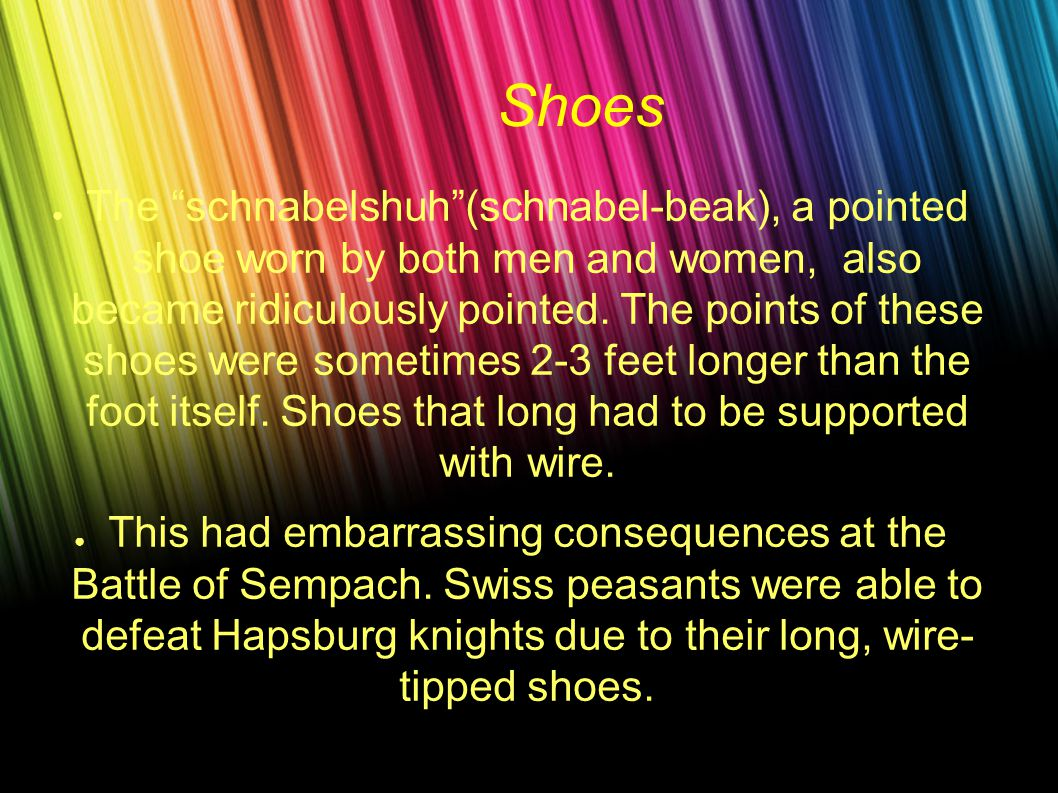 Shoes ● The schnabelshuh (schnabel-beak), a pointed shoe worn by both men and women, also became ridiculously pointed.