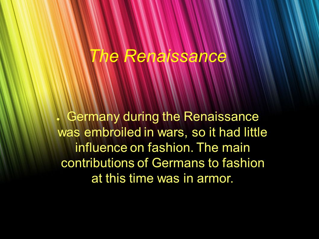 The Renaissance ● Germany during the Renaissance was embroiled in wars, so it had little influence on fashion.