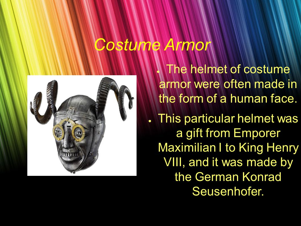 Costume Armor ● The helmet of costume armor were often made in the form of a human face.