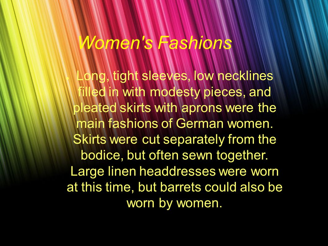 Women s Fashions ● Long, tight sleeves, low necklines filled in with modesty pieces, and pleated skirts with aprons were the main fashions of German women.