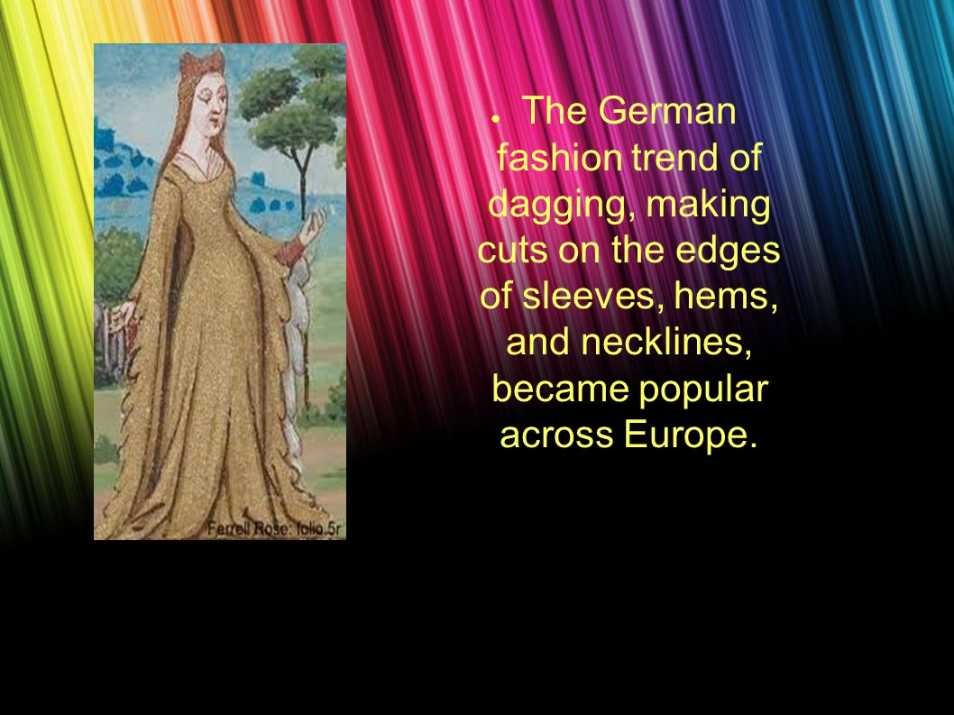 ● The German fashion trend of dagging, making cuts on the edges of sleeves, hems, and necklines, became popular across Europe.