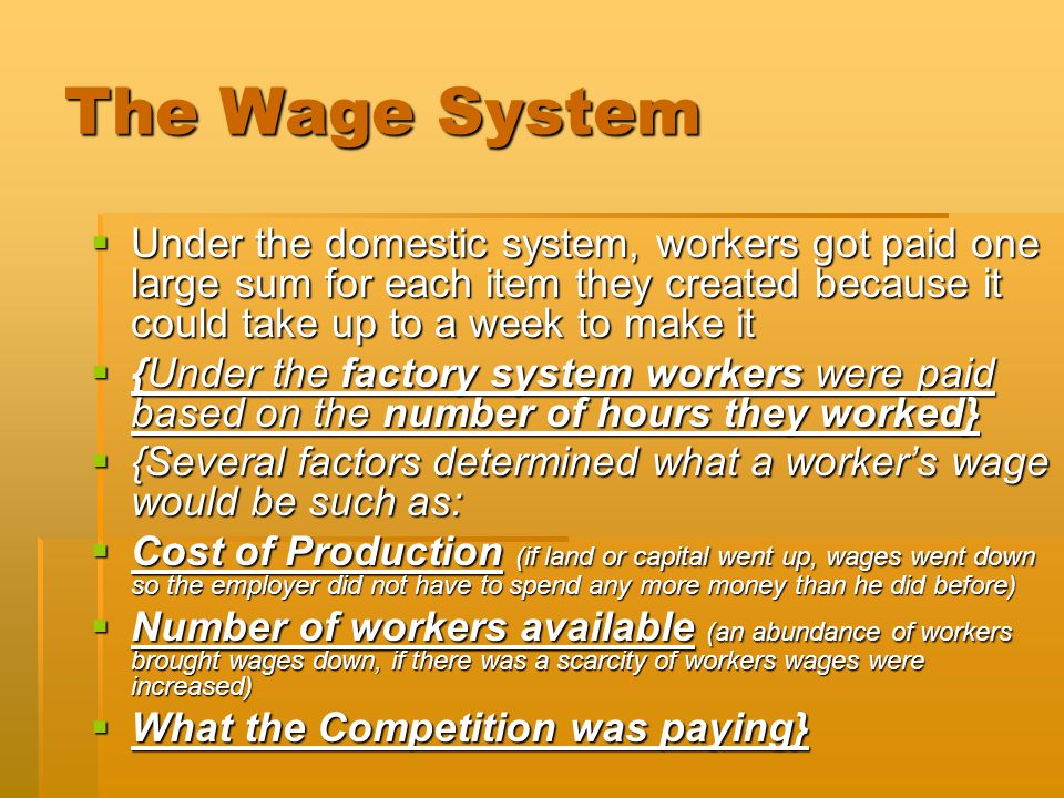 The Wage System  Under the domestic system, workers got paid one large sum for each item they created because it could take up to a week to make it  {Under the factory system workers were paid based on the number of hours they worked}  {Several factors determined what a worker's wage would be such as:  Cost of Production (if land or capital went up, wages went down so the employer did not have to spend any more money than he did before)  Number of workers available (an abundance of workers brought wages down, if there was a scarcity of workers wages were increased)  What the Competition was paying}