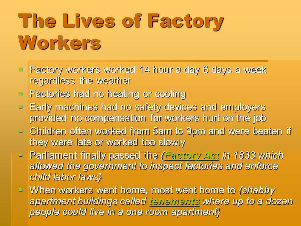 The Lives of Factory Workers  Factory workers worked 14 hour a day 6 days a week regardless the weather  Factories had no heating or cooling  Early machines had no safety devices and employers provided no compensation for workers hurt on the job  Children often worked from 5am to 9pm and were beaten if they were late or worked too slowly  Parliament finally passed the {Factory Act in 1833 which allowed the government to inspect factories and enforce child labor laws}  When workers went home, most went home to {shabby apartment buildings called tenements where up to a dozen people could live in a one room apartment}