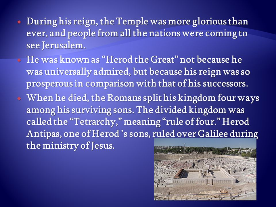 """ During his reign, the Temple was more glorious than ever, and people from all the nations were coming to see Jerusalem.  He was known as """"Herod the"""