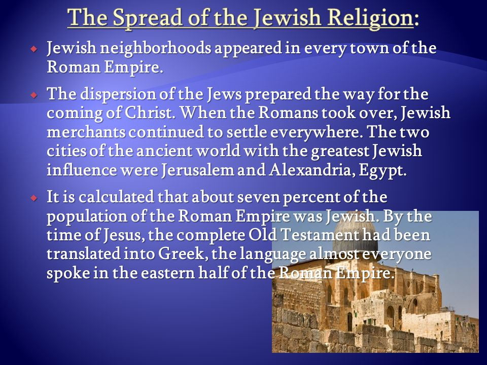  Jewish neighborhoods appeared in every town of the Roman Empire.  The dispersion of the Jews prepared the way for the coming of Christ. When the Ro
