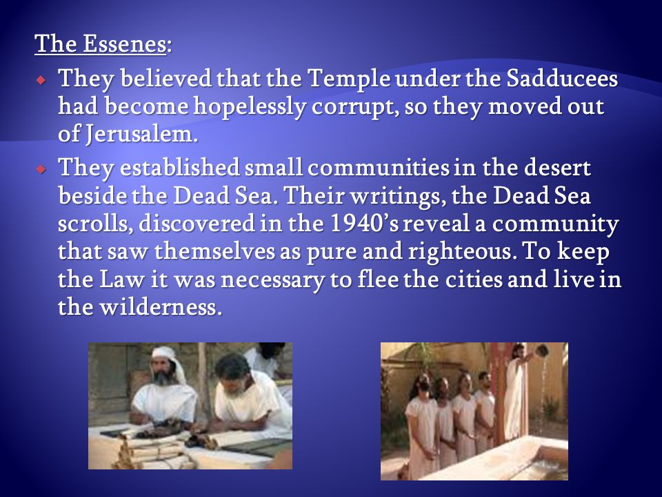 The Essenes:  They believed that the Temple under the Sadducees had become hopelessly corrupt, so they moved out of Jerusalem.  They established sma