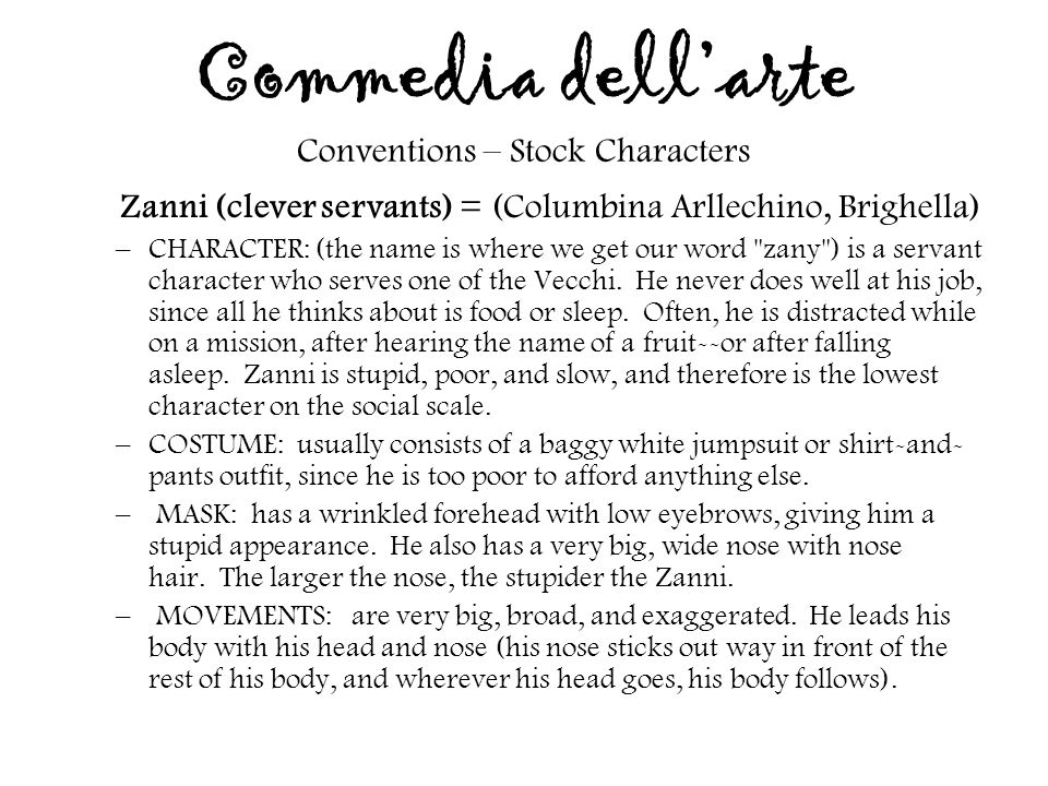 Commedia dell'arte Conventions – Stock Characters Zanni (clever servants) = (Columbina Arllechino, Brighella) –CHARACTER: (the name is where we get ou