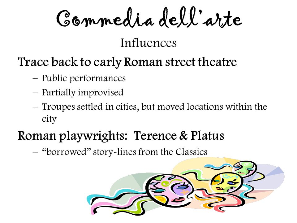 Commedia dell'arte Influences Trace back to early Roman street theatre –Public performances –Partially improvised –Troupes settled in cities, but move