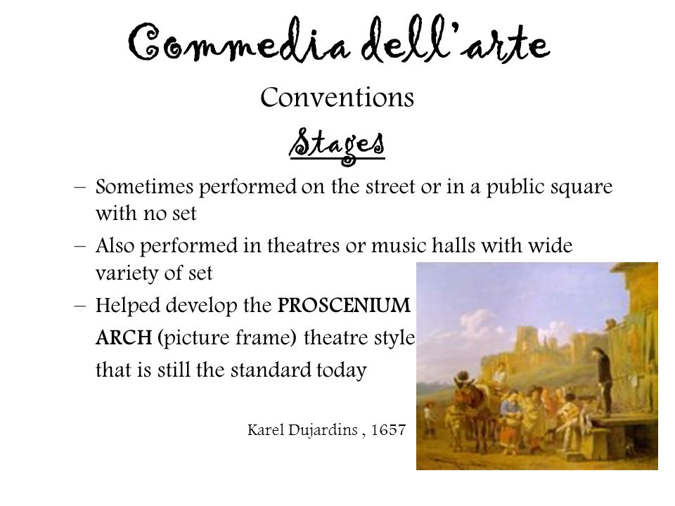 Commedia dell'arte Conventions Stages –Sometimes performed on the street or in a public square with no set –Also performed in theatres or music halls