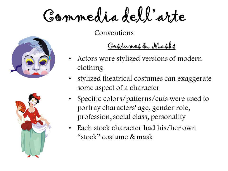 Commedia dell'arte Conventions Costumes & Masks Actors wore stylized versions of modern clothing stylized theatrical costumes can exaggerate some aspe
