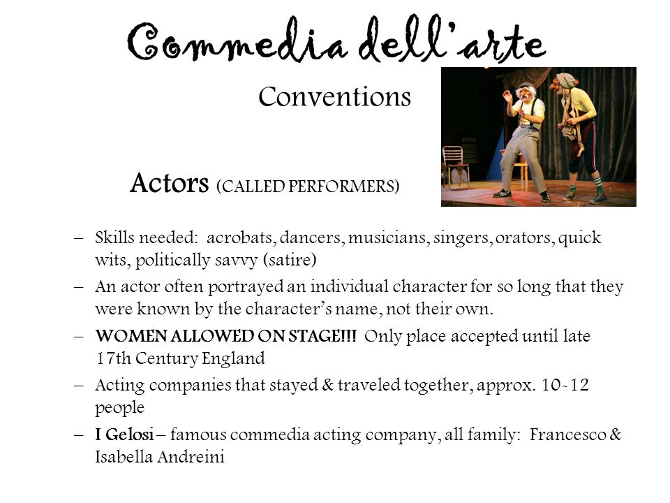 Commedia dell'arte Conventions Actors (CALLED PERFORMERS) –Skills needed: acrobats, dancers, musicians, singers, orators, quick wits, politically savv