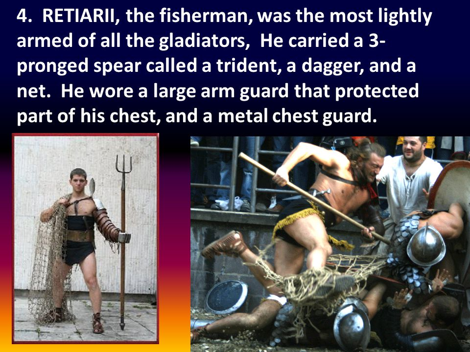 4. RETIARII, the fisherman, was the most lightly armed of all the gladiators, He carried a 3- pronged spear called a trident, a dagger, and a net. He