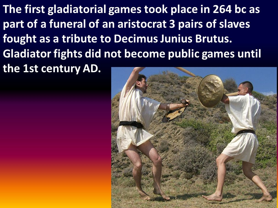 The first gladiatorial games took place in 264 bc as part of a funeral of an aristocrat 3 pairs of slaves fought as a tribute to Decimus Junius Brutus.