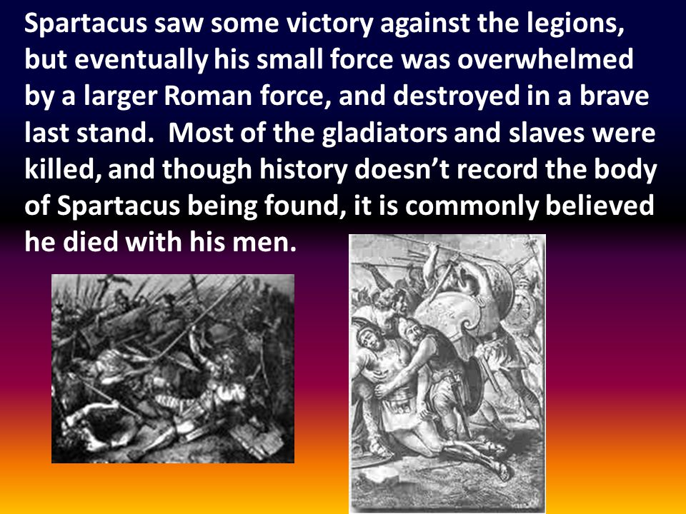 Spartacus saw some victory against the legions, but eventually his small force was overwhelmed by a larger Roman force, and destroyed in a brave last stand.
