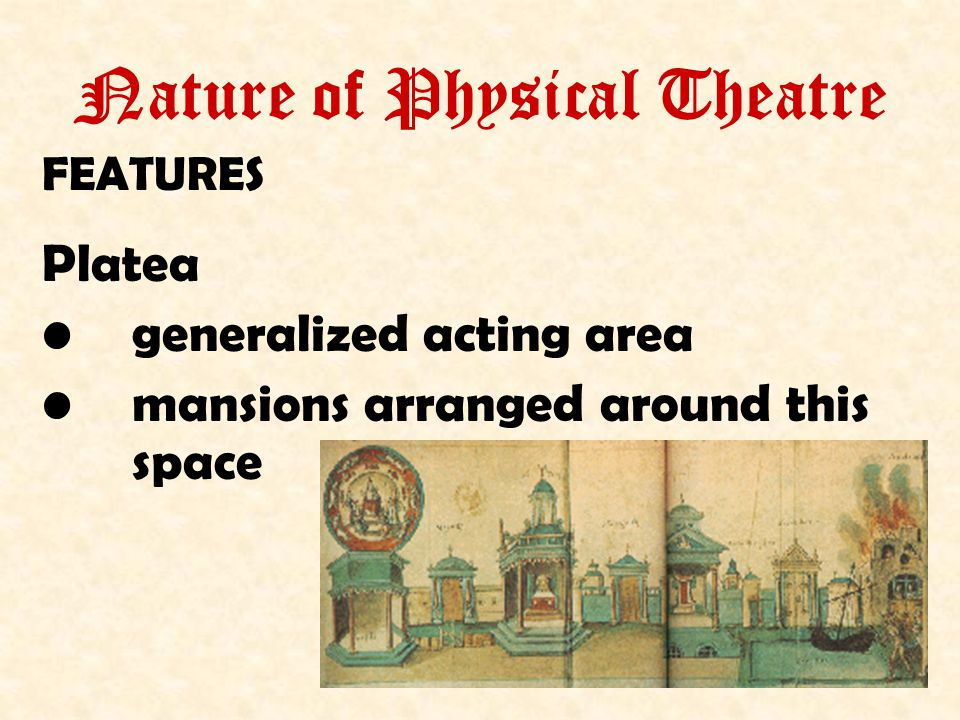 Nature of Physical Theatre FEATURES Platea generalized acting area mansions arranged around this space