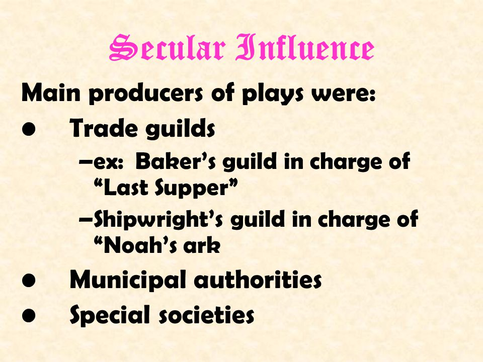 Secular Influence Main producers of plays were: Trade guilds –ex: Baker's guild in charge of Last Supper –Shipwright's guild in charge of Noah's ark Municipal authorities Special societies