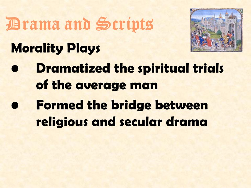 Morality Plays Dramatized the spiritual trials of the average man Formed the bridge between religious and secular drama Drama and Scripts