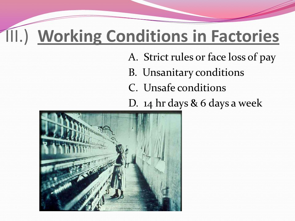 III.) Working Conditions in Factories A. Strict rules or face loss of pay B. Unsanitary conditions C. Unsafe conditions D. 14 hr days & 6 days a week
