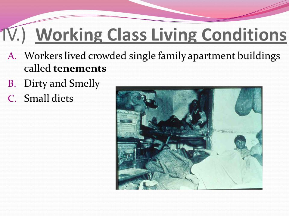 IV.) Working Class Living Conditions A. Workers lived crowded single family apartment buildings called tenements B. Dirty and Smelly C. Small diets
