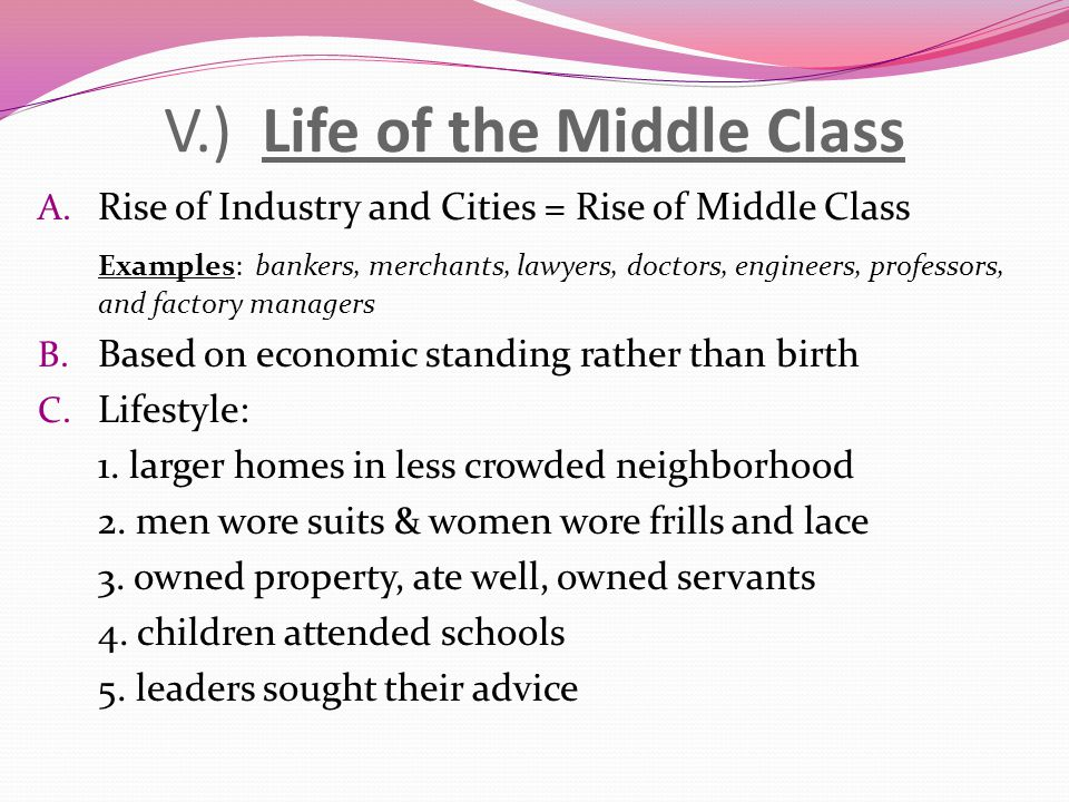 V.) Life of the Middle Class A. Rise of Industry and Cities = Rise of Middle Class Examples: bankers, merchants, lawyers, doctors, engineers, professo