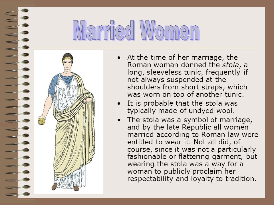 At the time of her marriage, the Roman woman donned the stola, a long, sleeveless tunic, frequently if not always suspended at the shoulders from shor