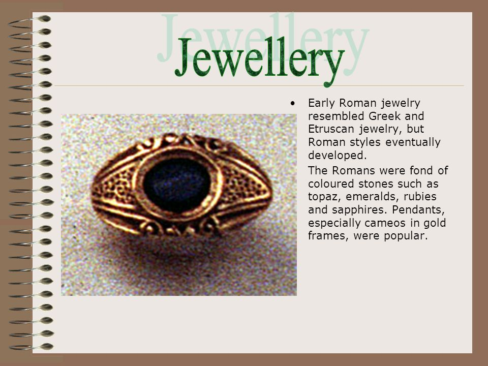 Early Roman jewelry resembled Greek and Etruscan jewelry, but Roman styles eventually developed. The Romans were fond of coloured stones such as topaz