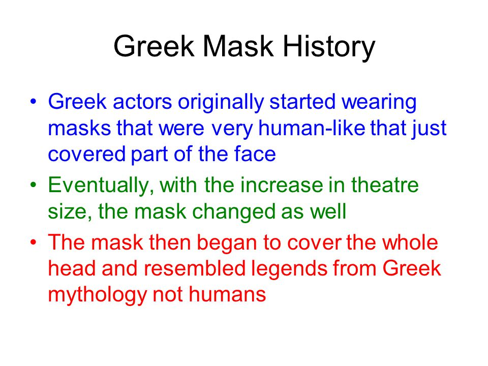 Greek Mask History Greek actors originally started wearing masks that were very human-like that just covered part of the face Eventually, with the increase in theatre size, the mask changed as well The mask then began to cover the whole head and resembled legends from Greek mythology not humans