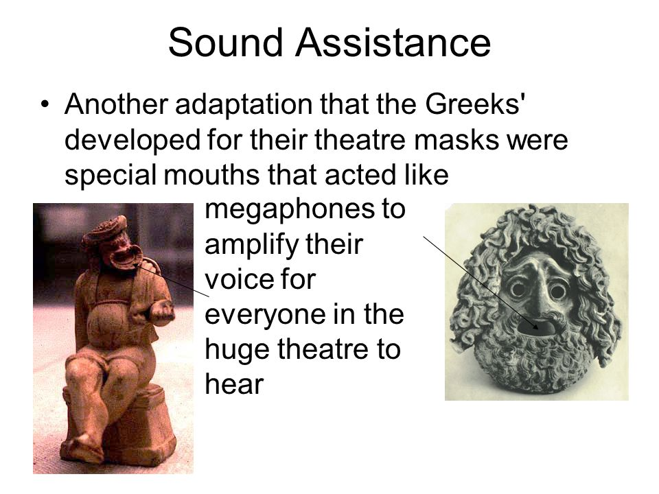 Sound Assistance Another adaptation that the Greeks developed for their theatre masks were special mouths that acted like megaphones to amplify their voice for everyone in the huge theatre to hear