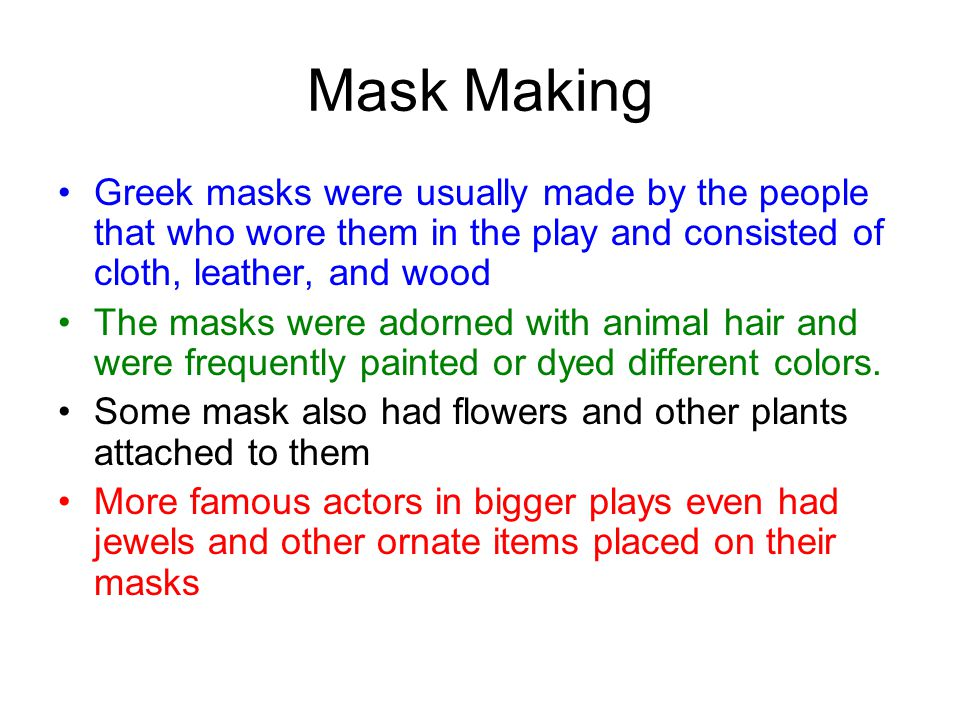 Mask Making Greek masks were usually made by the people that who wore them in the play and consisted of cloth, leather, and wood The masks were adorned with animal hair and were frequently painted or dyed different colors.