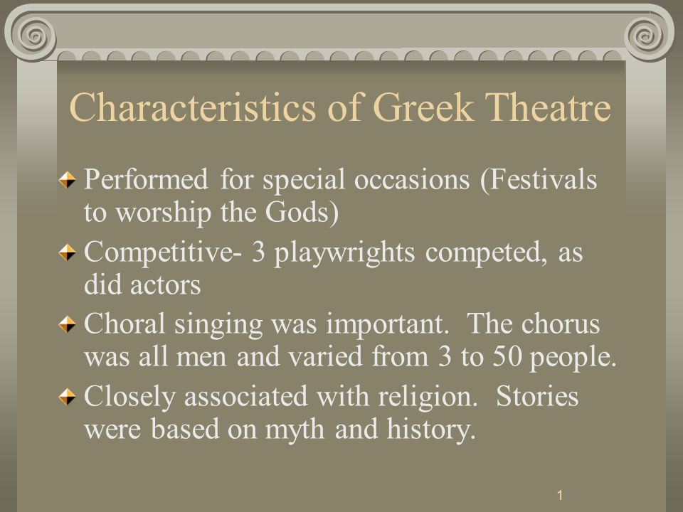 1 Characteristics of Greek Theatre Performed for special occasions (Festivals to worship the Gods) Competitive- 3 playwrights competed, as did actors Choral singing was important.