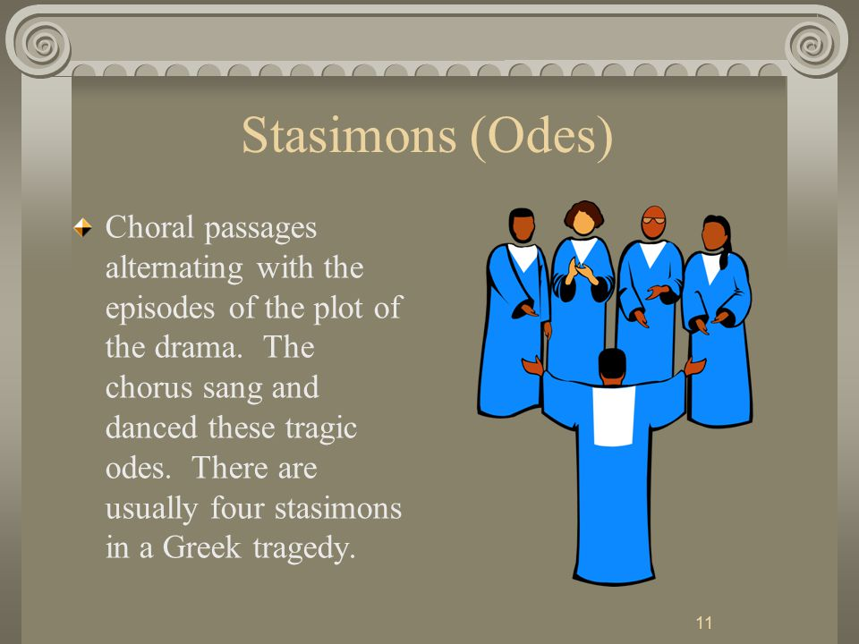 11 Stasimons (Odes) Choral passages alternating with the episodes of the plot of the drama.