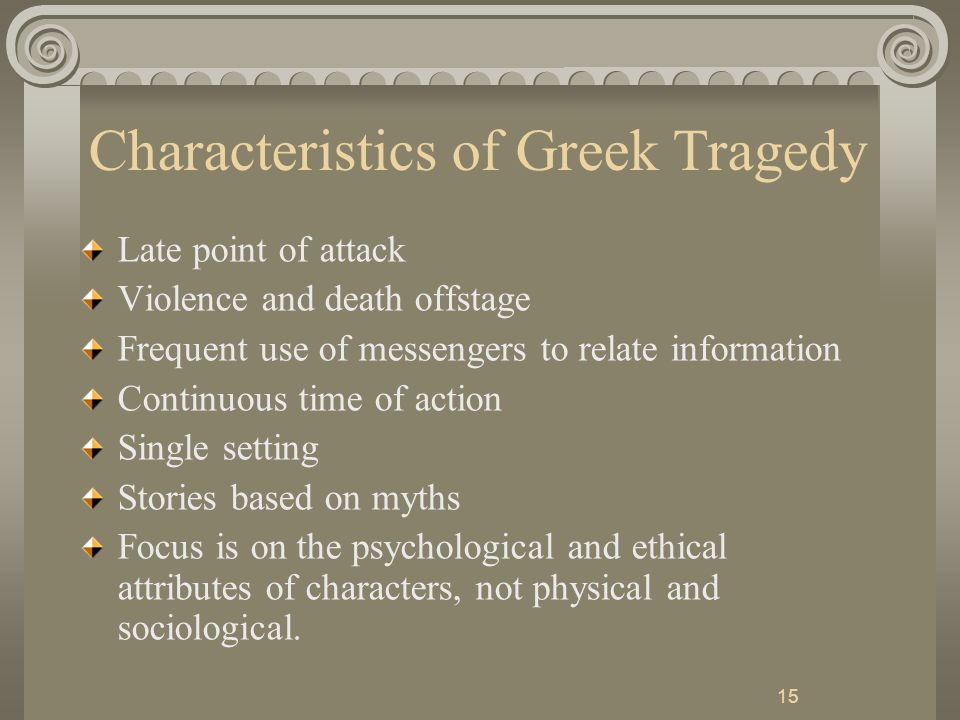 15 Characteristics of Greek Tragedy Late point of attack Violence and death offstage Frequent use of messengers to relate information Continuous time of action Single setting Stories based on myths Focus is on the psychological and ethical attributes of characters, not physical and sociological.