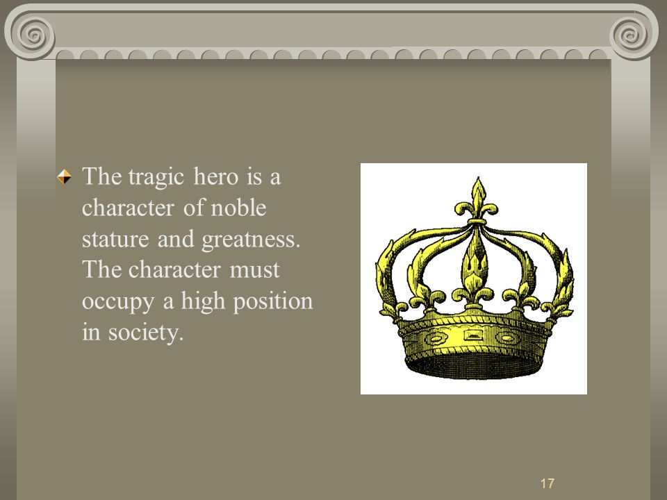 17 The tragic hero is a character of noble stature and greatness.