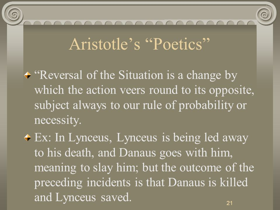 21 Aristotle's Poetics Reversal of the Situation is a change by which the action veers round to its opposite, subject always to our rule of probability or necessity.