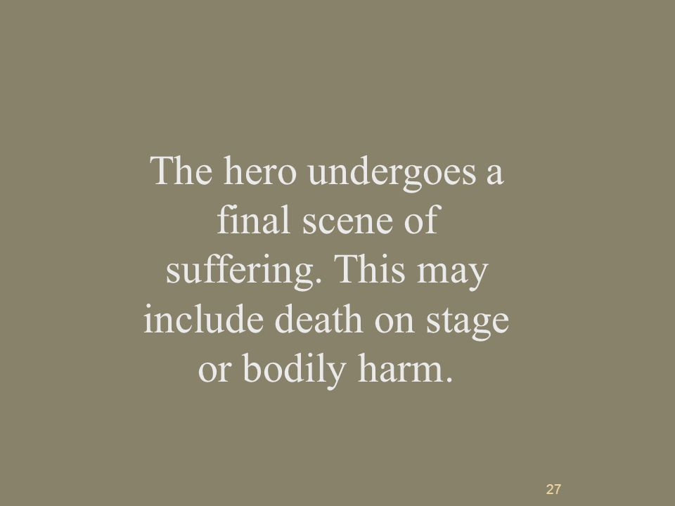 27 The hero undergoes a final scene of suffering. This may include death on stage or bodily harm.